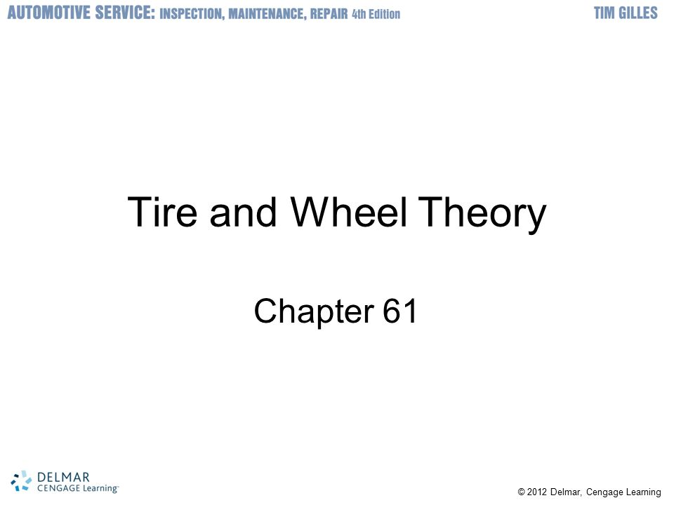 © 2012 Delmar, Cengage Learning Objectives Describe how a tire is constructed Understand the various size designations of tires Tell the design differences between radial and bias tires Be able to select the best replacement tire for a vehicle