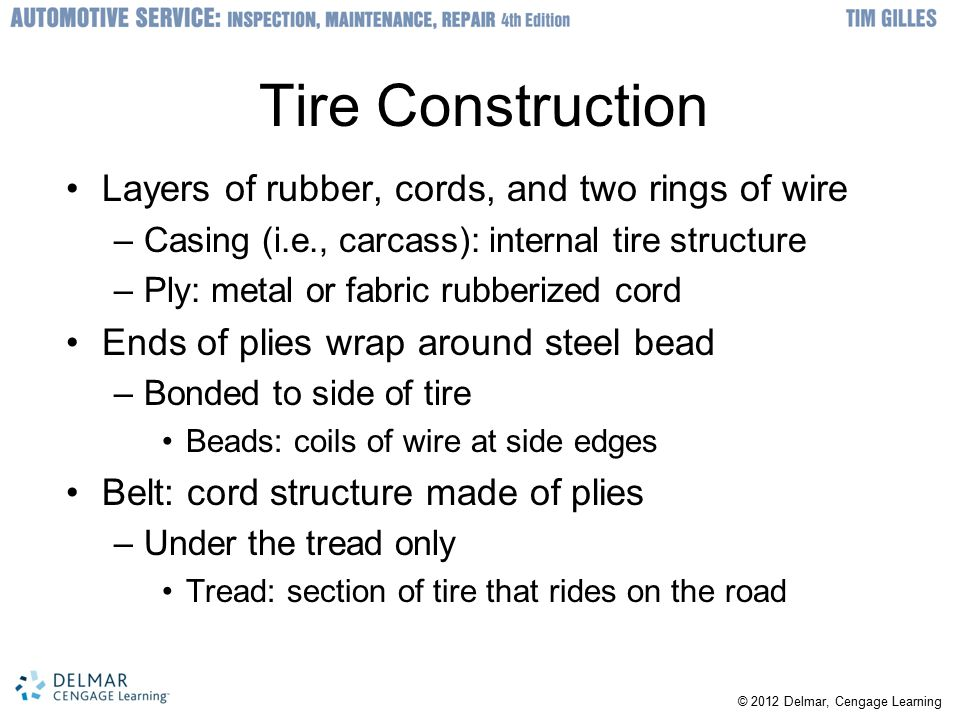 © 2012 Delmar, Cengage Learning Snow Tires and Tire Pressure Monitoring System Snow tires have deeper tread grooves –Should be installed on all four wheels Most manufacturers recommend against chains –Cable chains are not as effective as conventional Run-flat tire have stiffer sidewall and tighter bead –Can partly support the car even with no air Low-pressure warning system –Installed on all cars since 2006 –Direct or indirect TPMS