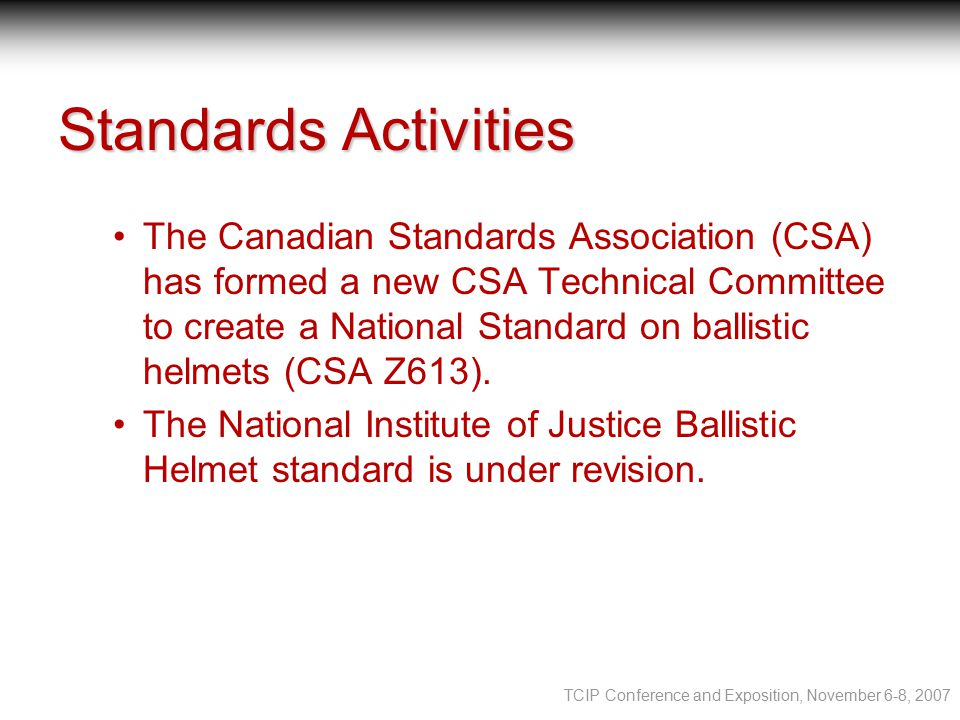 TCIP Conference and Exposition, November 6-8, 2007 Standards Activities The Canadian Standards Association (CSA) has formed a new CSA Technical Committee to create a National Standard on ballistic helmets (CSA Z613).