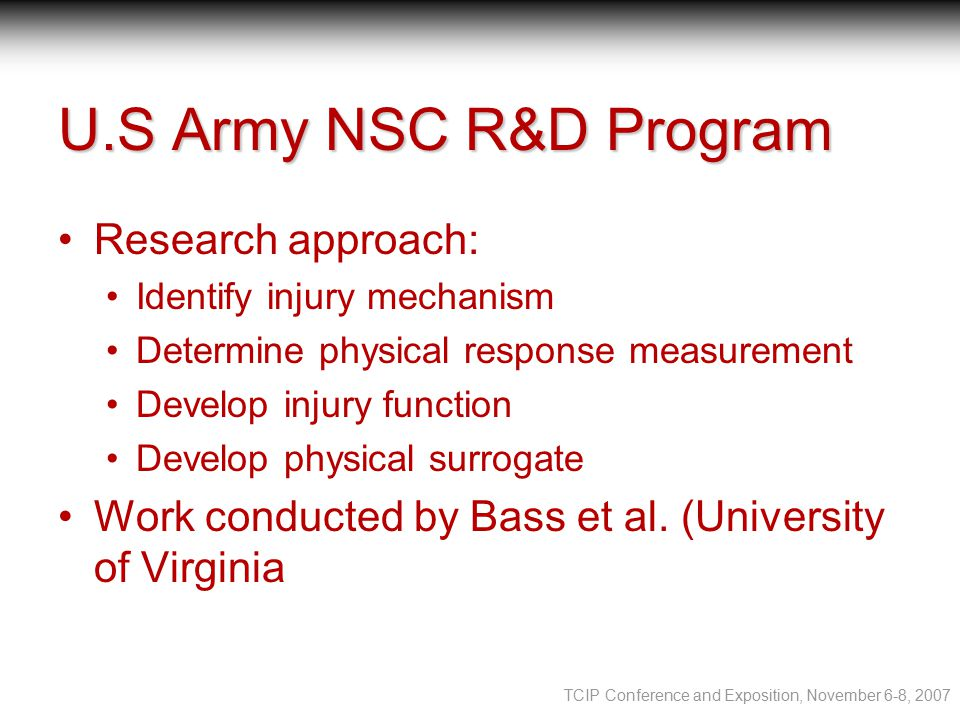 TCIP Conference and Exposition, November 6-8, 2007 U.S Army NSC R&D Program Research approach: Identify injury mechanism Determine physical response measurement Develop injury function Develop physical surrogate Work conducted by Bass et al.