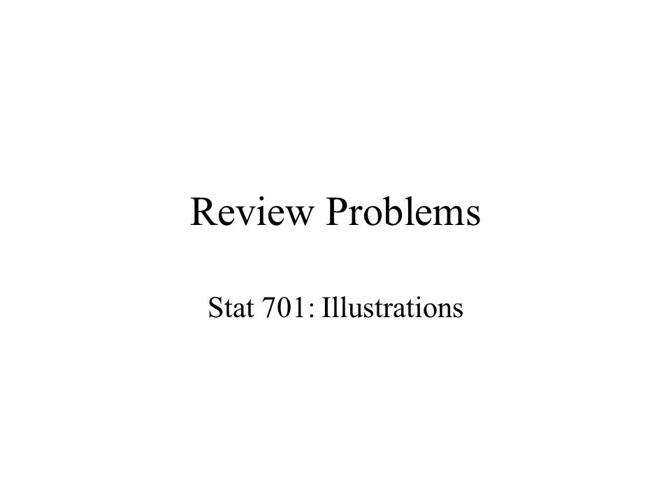 Review Problems Stat 701: Illustrations