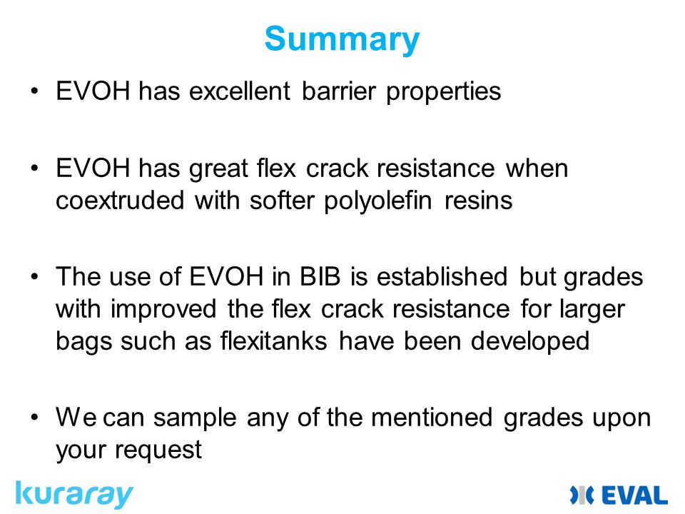 Summary EVOH has excellent barrier properties EVOH has great flex crack resistance when coextruded with softer polyolefin resins The use of EVOH in BIB is established but grades with improved the flex crack resistance for larger bags such as flexitanks have been developed We can sample any of the mentioned grades upon your request