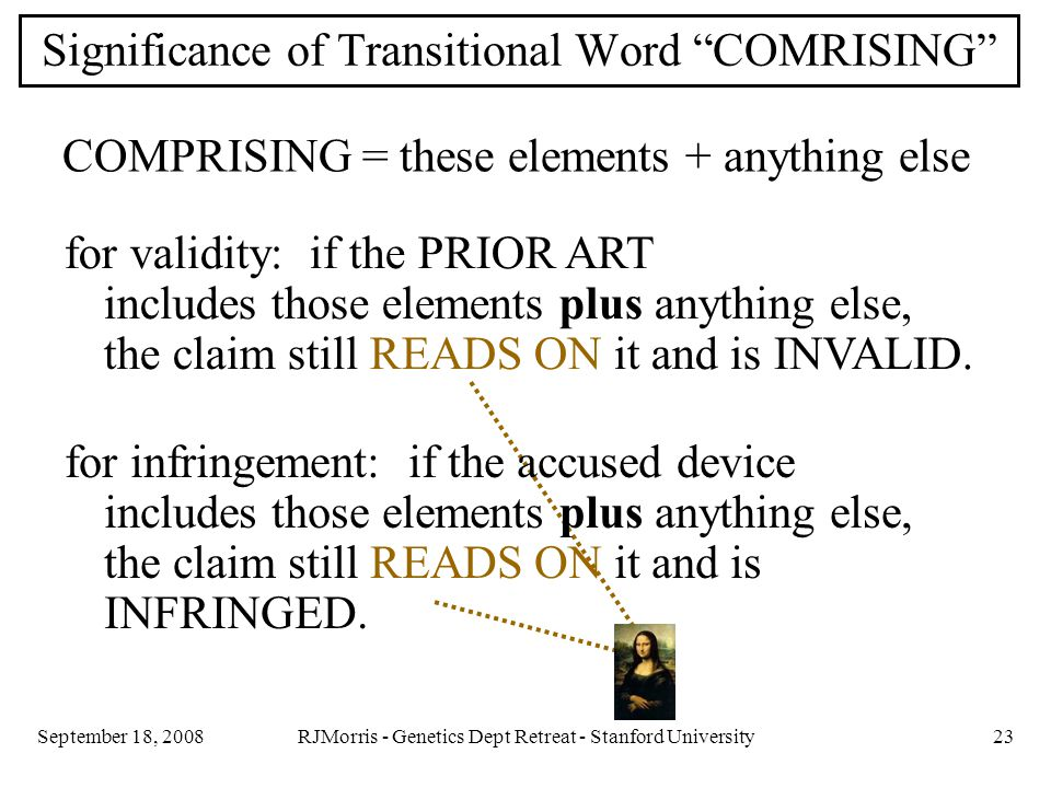 RJMorris - Genetics Dept Retreat - Stanford University23September 18, 2008 Significance of Transitional Word COMRISING COMPRISING = these elements + anything else for validity: if the PRIOR ART includes those elements plus anything else, the claim still READS ON it and is INVALID.