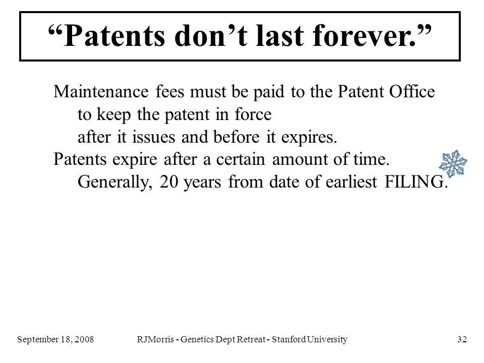RJMorris - Genetics Dept Retreat - Stanford University32September 18, 2008 Maintenance fees must be paid to the Patent Office to keep the patent in force after it issues and before it expires.