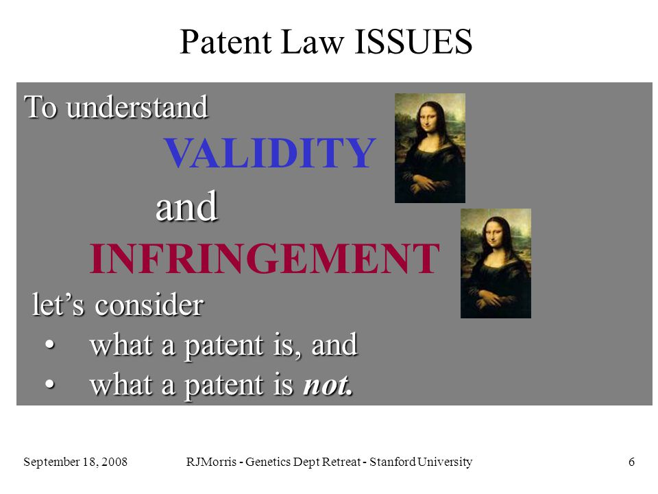 RJMorris - Genetics Dept Retreat - Stanford University6September 18, 2008 Patent Law ISSUES To understand VALIDITYand INFRINGEMENT let's consider let's consider what a patent is, and what a patent is, and what a patent is not.what a patent is not.