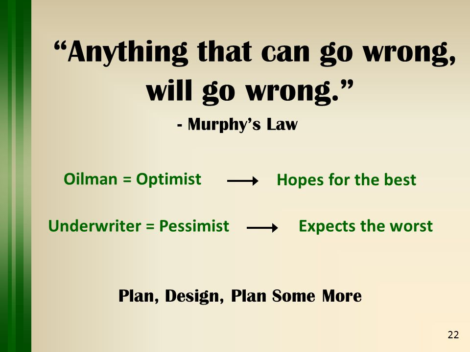 Anything that can go wrong, 22 will go wrong. - Murphy's Law Hopes for the best Underwriter = Pessimist Oilman = Optimist Expects the worst Plan, Design, Plan Some More