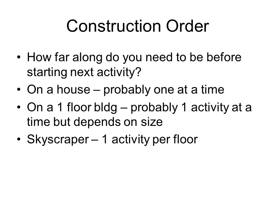 Construction Order How far along do you need to be before starting next activity? On a house – probably one at a time On a 1 floor bldg – probably 1 a