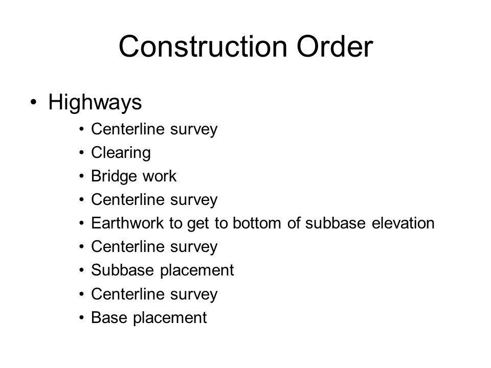 Construction Order Highways Centerline survey Clearing Bridge work Centerline survey Earthwork to get to bottom of subbase elevation Centerline survey