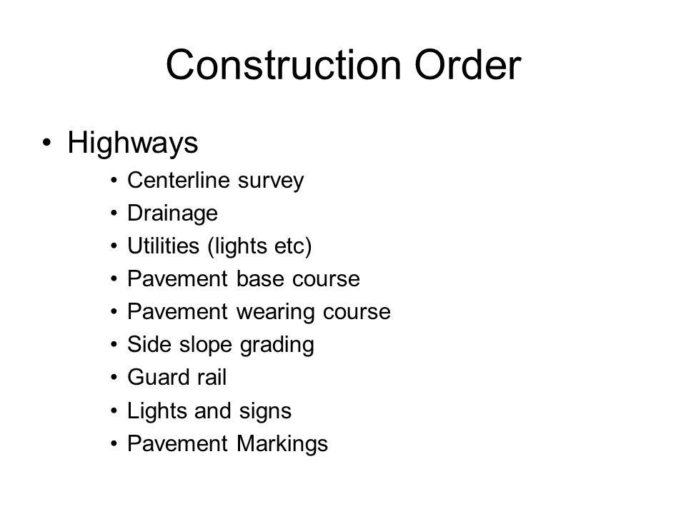 Construction Order Highways Centerline survey Drainage Utilities (lights etc) Pavement base course Pavement wearing course Side slope grading Guard ra
