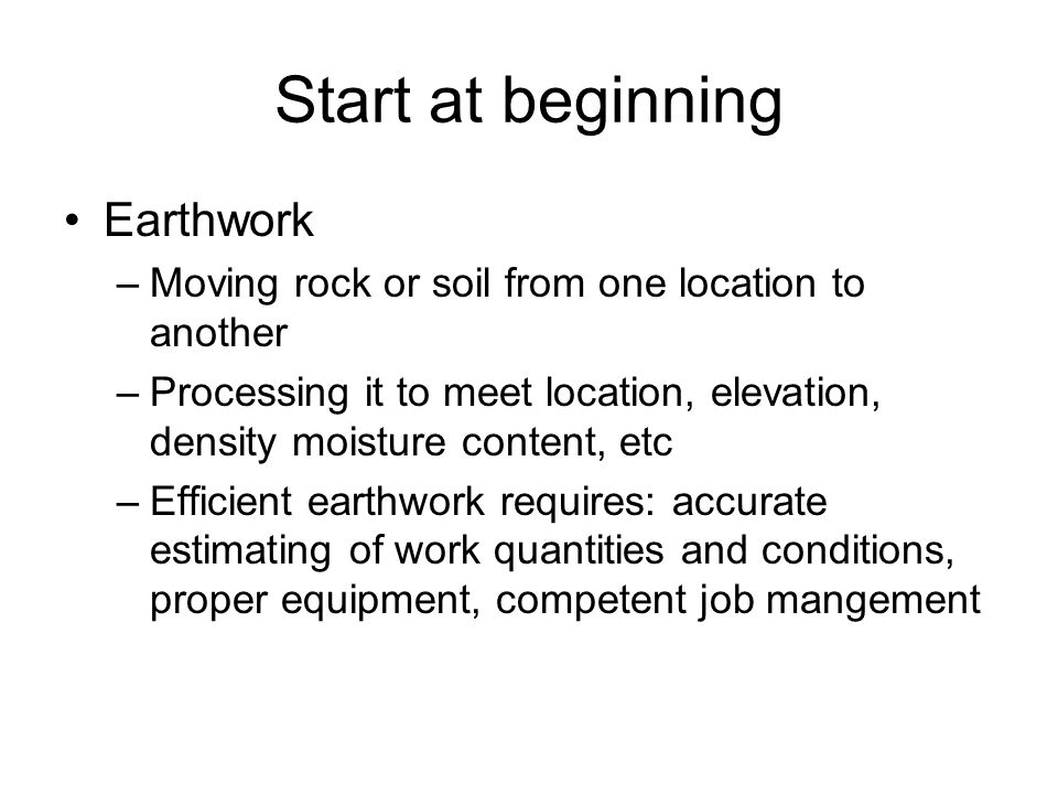 Start at beginning Earthwork –Moving rock or soil from one location to another –Processing it to meet location, elevation, density moisture content, e