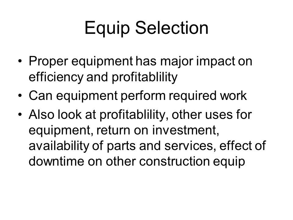 Equip Selection Proper equipment has major impact on efficiency and profitablility Can equipment perform required work Also look at profitablility, ot