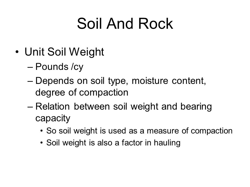 Soil And Rock Unit Soil Weight –Pounds /cy –Depends on soil type, moisture content, degree of compaction –Relation between soil weight and bearing cap