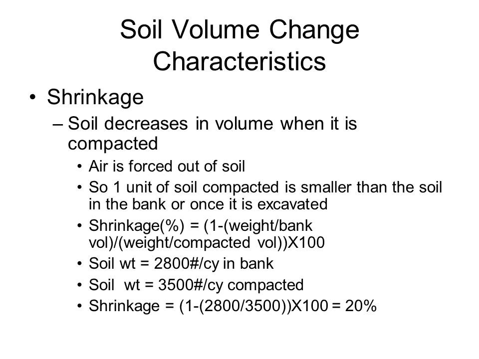 Soil Volume Change Characteristics Shrinkage –Soil decreases in volume when it is compacted Air is forced out of soil So 1 unit of soil compacted is s