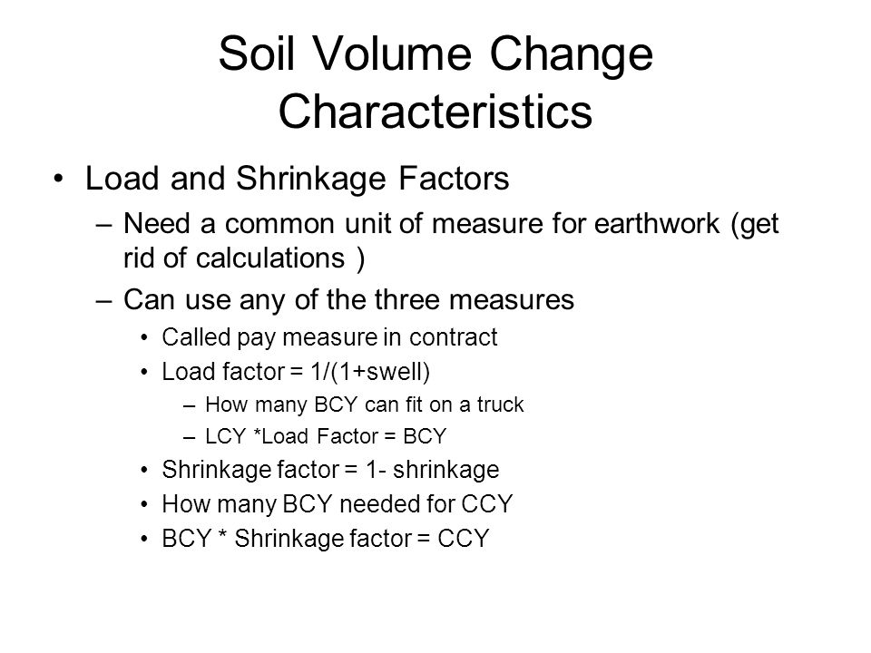 Soil Volume Change Characteristics Load and Shrinkage Factors –Need a common unit of measure for earthwork (get rid of calculations ) –Can use any of