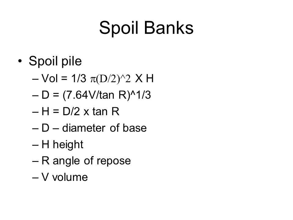 Spoil Banks Spoil pile –Vol = 1/3  D/2)^2 X H –D = (7.64V/tan R)^1/3 –H = D/2 x tan R –D – diameter of base –H height –R angle of repose –V volume