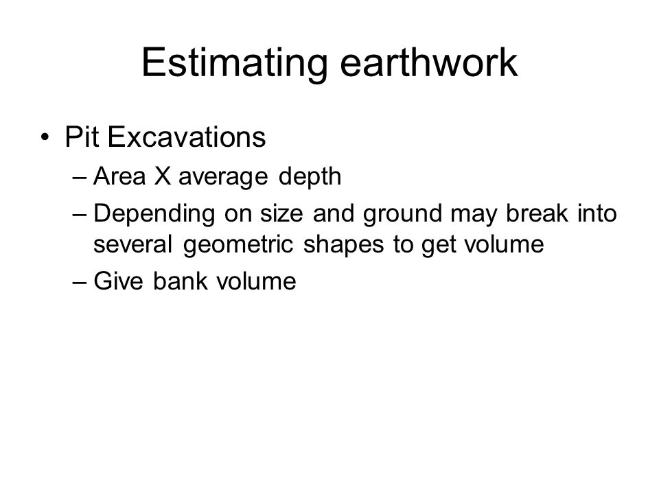 Estimating earthwork Pit Excavations –Area X average depth –Depending on size and ground may break into several geometric shapes to get volume –Give b