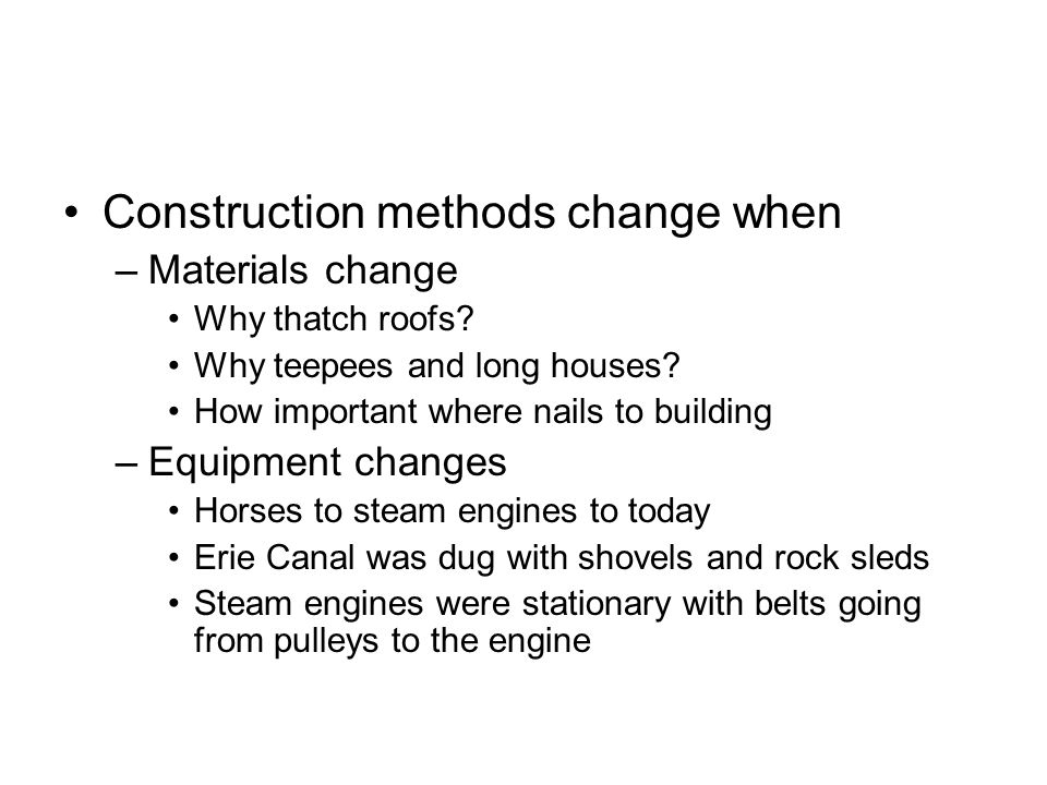 Construction methods change when –Materials change Why thatch roofs? Why teepees and long houses? How important where nails to building –Equipment cha