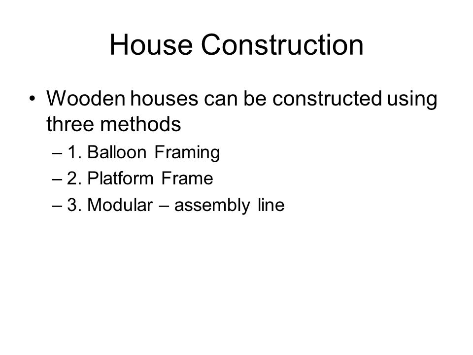 House Construction Wooden houses can be constructed using three methods –1. Balloon Framing –2. Platform Frame –3. Modular – assembly line