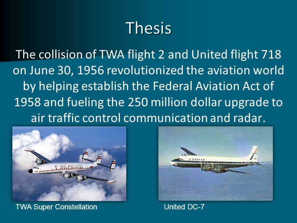 Thesis The collision of TWA flight 2 and United flight 718 on June 30, 1956 revolutionized the aviation world by helping establish the Federal Aviatio