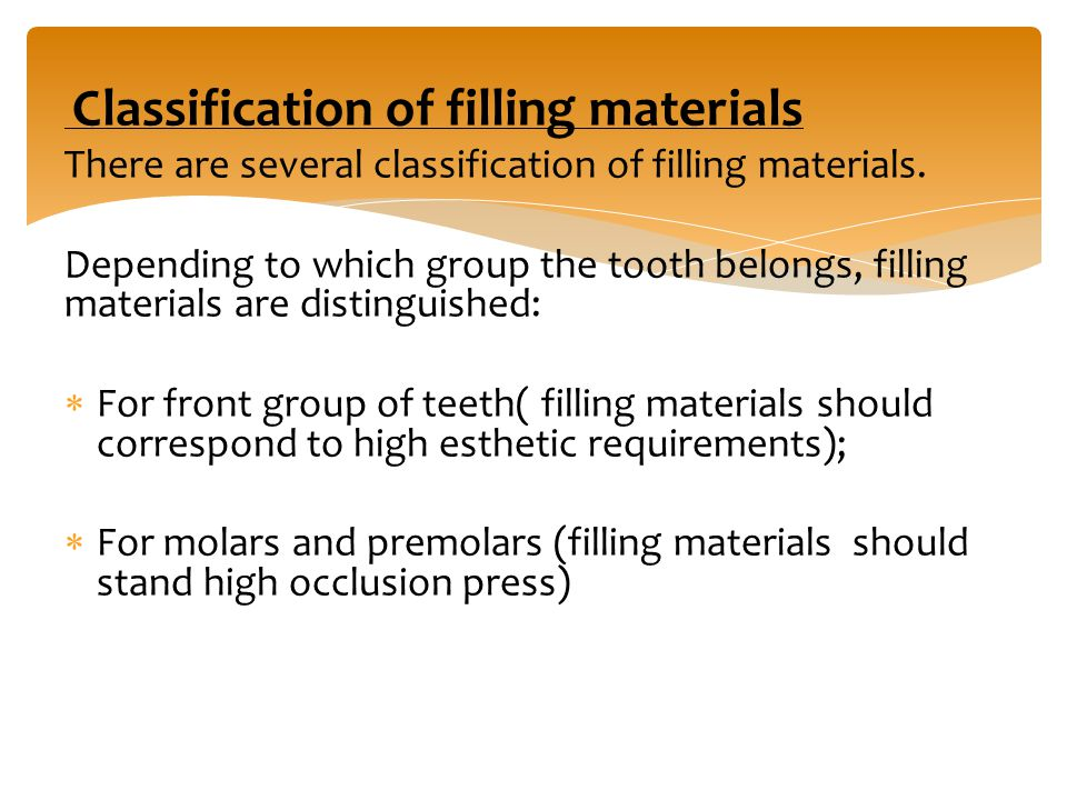Classification of filling materials There are several classification of filling materials. Depending to which group the tooth belongs, filling materia