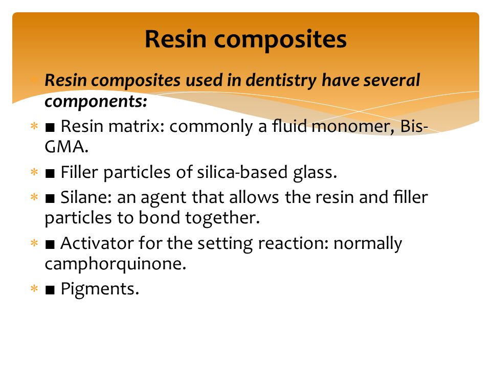  Resin composites used in dentistry have several components:  ■ Resin matrix: commonly a fluid monomer, Bis- GMA.  ■ Filler particles of silica-base