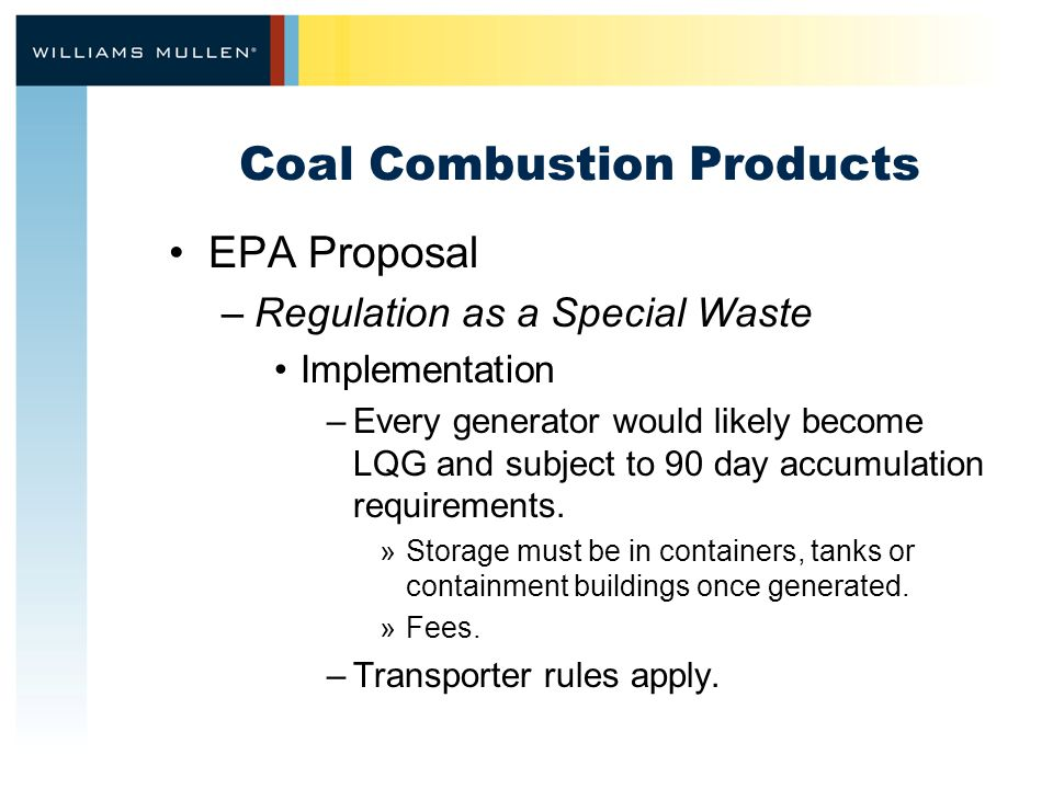 Coal Combustion Products EPA Proposal –Regulation as a Special Waste Implementation –Every generator would likely become LQG and subject to 90 day accumulation requirements.
