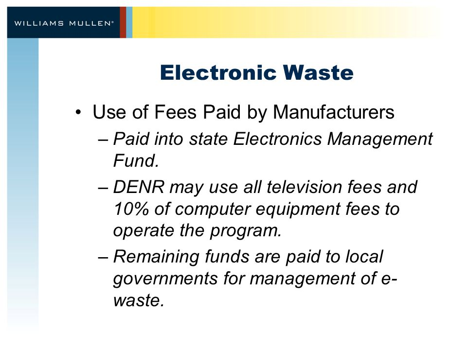 Electronic Waste Use of Fees Paid by Manufacturers –Paid into state Electronics Management Fund.