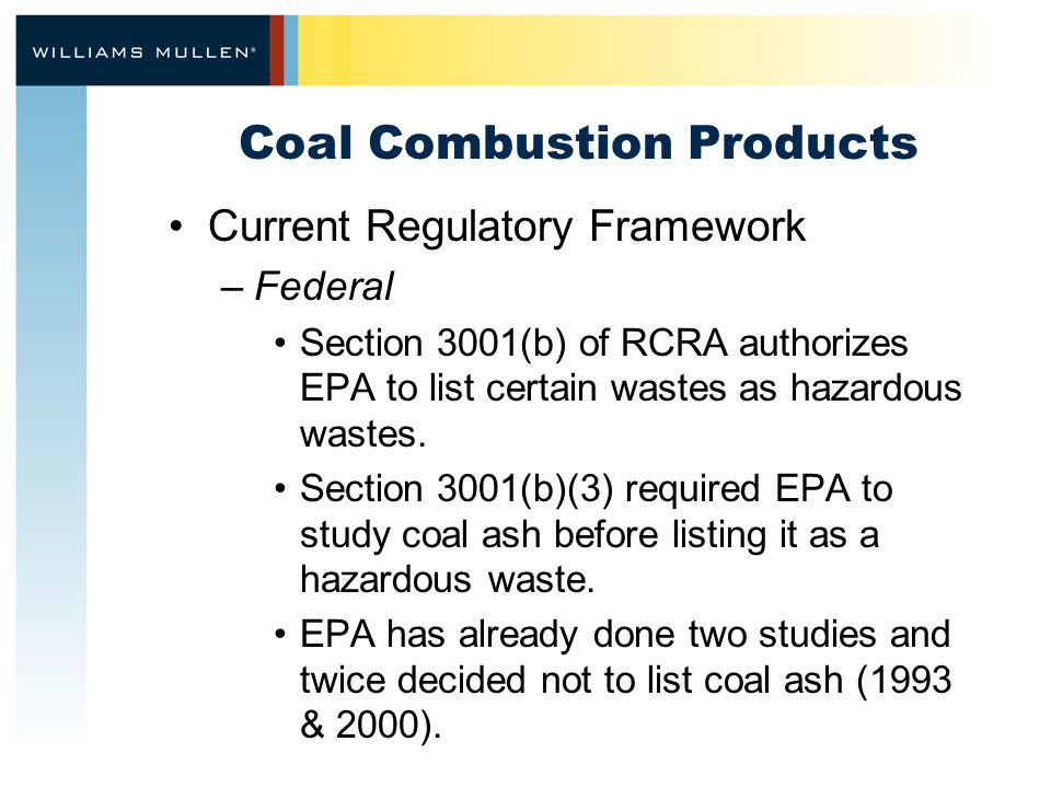 Coal Combustion Products Current Regulatory Framework –Federal Section 3001(b) of RCRA authorizes EPA to list certain wastes as hazardous wastes.