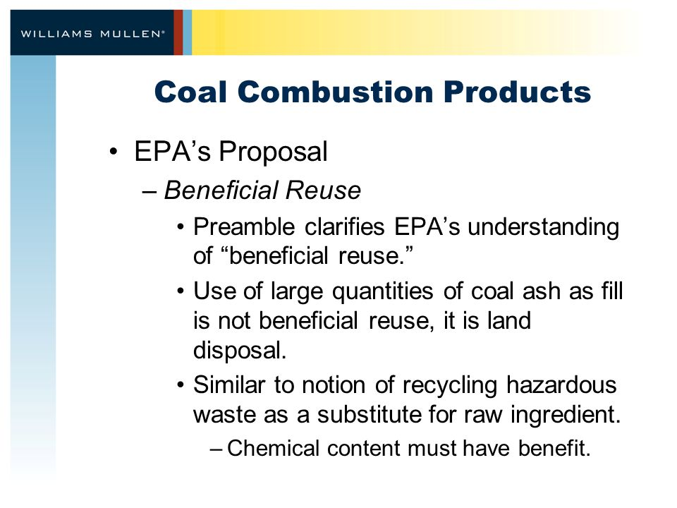 Coal Combustion Products EPA's Proposal –Beneficial Reuse Preamble clarifies EPA's understanding of beneficial reuse. Use of large quantities of coal ash as fill is not beneficial reuse, it is land disposal.