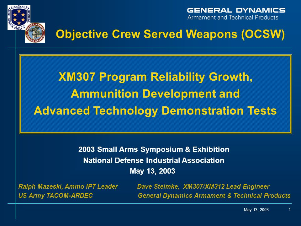 May 13, 2003 1 Objective Crew Served Weapons (OCSW) 2003 Small Arms Symposium & Exhibition National Defense Industrial Association May 13, 2003 Ralph Mazeski, Ammo IPT Leader Dave Steimke, XM307/XM312 Lead Engineer US Army TACOM-ARDEC General Dynamics Armament & Technical Products XM307 Program Reliability Growth, Ammunition Development and Advanced Technology Demonstration Tests