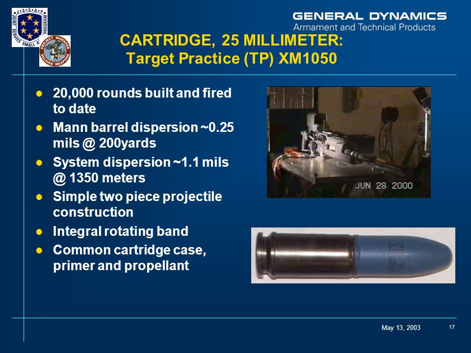 May 13, 2003 17 CARTRIDGE, 25 MILLIMETER: Target Practice (TP) XM1050 l 20,000 rounds built and fired to date l Mann barrel dispersion ~0.25 mils @ 200yards l System dispersion ~1.1 mils @ 1350 meters l Simple two piece projectile construction l Integral rotating band l Common cartridge case, primer and propellant