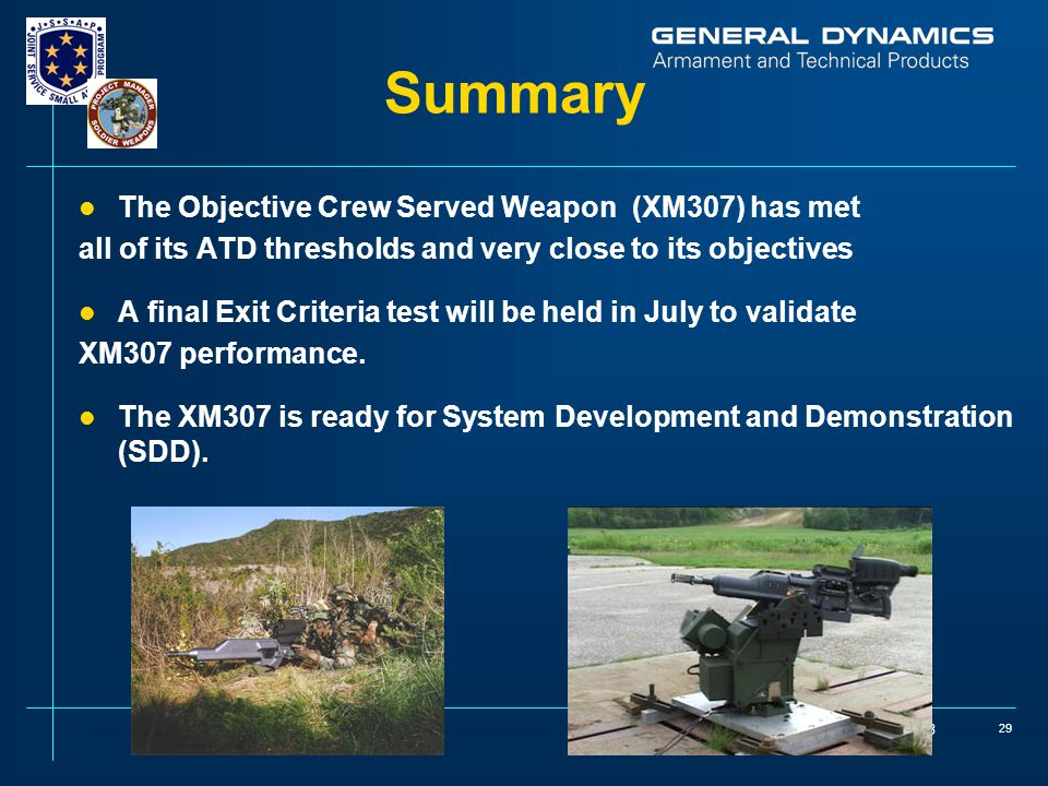 May 13, 2003 29 Summary l The Objective Crew Served Weapon (XM307) has met all of its ATD thresholds and very close to its objectives l A final Exit Criteria test will be held in July to validate XM307 performance.