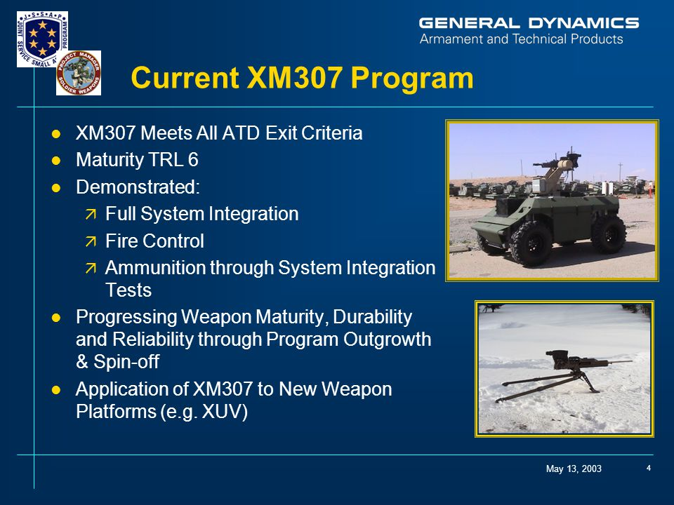 May 13, 2003 4 Current XM307 Program l XM307 Meets All ATD Exit Criteria l Maturity TRL 6 l Demonstrated: ä Full System Integration ä Fire Control ä Ammunition through System Integration Tests l Progressing Weapon Maturity, Durability and Reliability through Program Outgrowth & Spin-off l Application of XM307 to New Weapon Platforms (e.g.