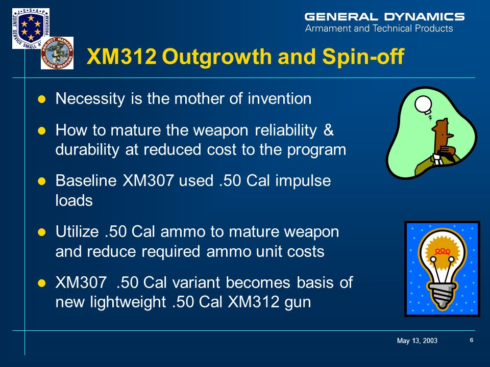 May 13, 2003 6 XM312 Outgrowth and Spin-off l Necessity is the mother of invention l How to mature the weapon reliability & durability at reduced cost to the program l Baseline XM307 used.50 Cal impulse loads l Utilize.50 Cal ammo to mature weapon and reduce required ammo unit costs l XM307.50 Cal variant becomes basis of new lightweight.50 Cal XM312 gun