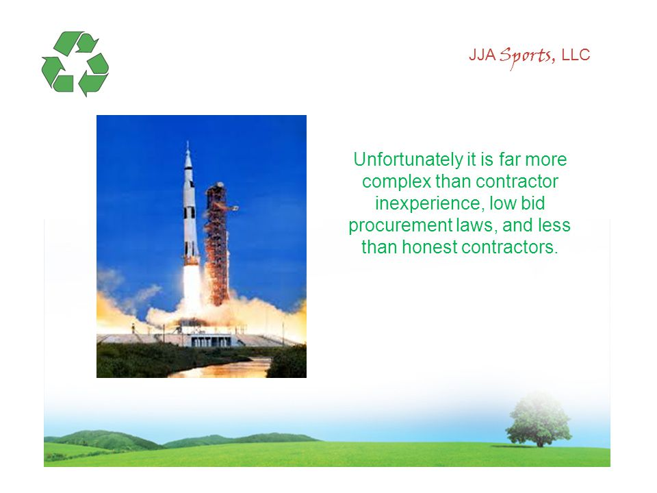 JJA Sports, LLC Unfortunately it is far more complex than contractor inexperience, low bid procurement laws, and less than honest contractors.