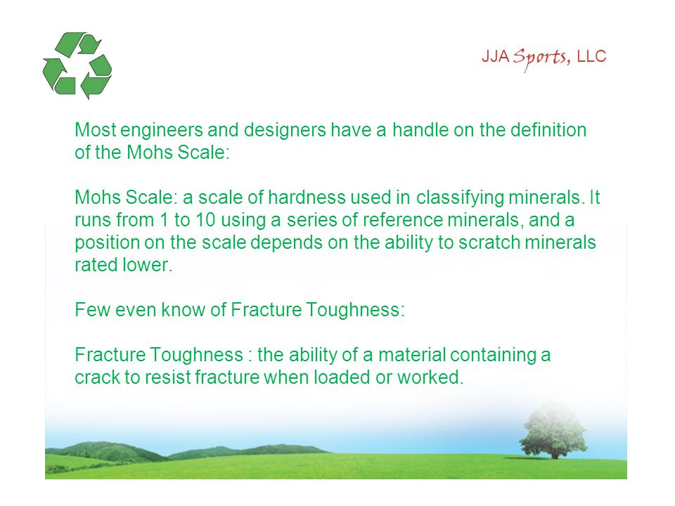 JJA Sports, LLC Most engineers and designers have a handle on the definition of the Mohs Scale: Mohs Scale: a scale of hardness used in classifying minerals.