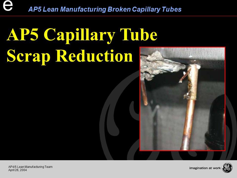 AP4/5 Lean Manufacturing Team April 26, 2004 AP5 Lean Manufacturing Broken Capillary Tubes e AP5 Capillary Tube Scrap Reduction