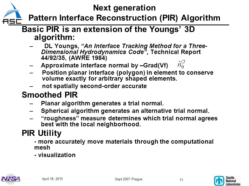 April 18, 2015 Sept 2007 Prague 11 Basic PIR is an extension of the Youngs' 3D algorithm: – DL Youngs, An Interface Tracking Method for a Three- Dimensional Hydrodynamics Code , Technical Report 44/92/35, (AWRE 1984) –Approximate interface normal by –Grad(Vf) –Position planar interface (polygon) in element to conserve volume exactly for arbitrary shaped elements.