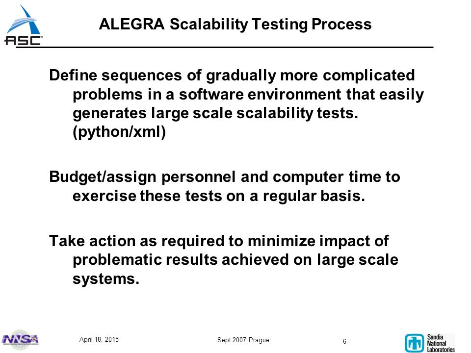 April 18, 2015 Sept 2007 Prague 6 ALEGRA Scalability Testing Process Define sequences of gradually more complicated problems in a software environment that easily generates large scale scalability tests.