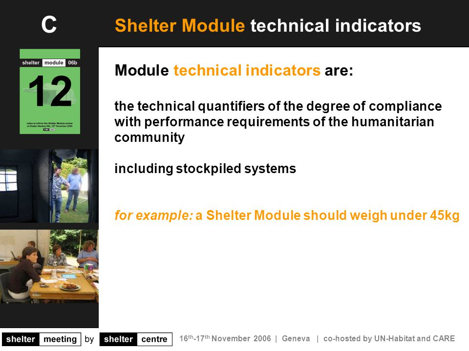 16 th -17 th November 2006 | Geneva | co-hosted by UN-Habitat and CARE Shelter Module technical indicators Module technical indicators are: the technical quantifiers of the degree of compliance with performance requirements of the humanitarian community including stockpiled systems for example: a Shelter Module should weigh under 45kg 12 C