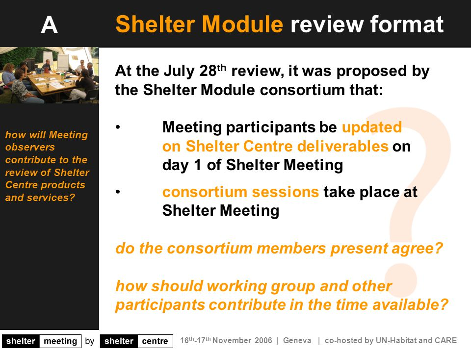 16 th -17 th November 2006 | Geneva | co-hosted by UN-Habitat and CARE Shelter Module review format At the July 28 th review, it was proposed by the Shelter Module consortium that: Meeting participants be updated on Shelter Centre deliverables on day 1 of Shelter Meeting consortium sessions take place at Shelter Meeting do the consortium members present agree.
