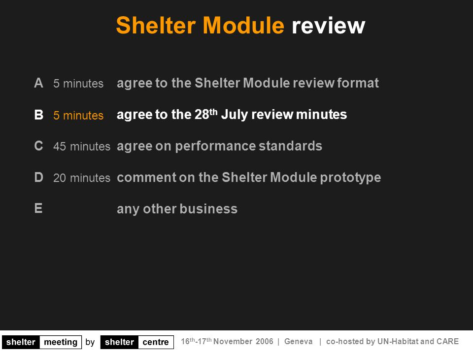 16 th -17 th November 2006 | Geneva | co-hosted by UN-Habitat and CARE agree to the Shelter Module review format agree to the 28 th July review minutes agree on performance standards comment on the Shelter Module prototype any other business Shelter Module review A 5 minutes B 5 minutes C 45 minutes D 20 minutes E