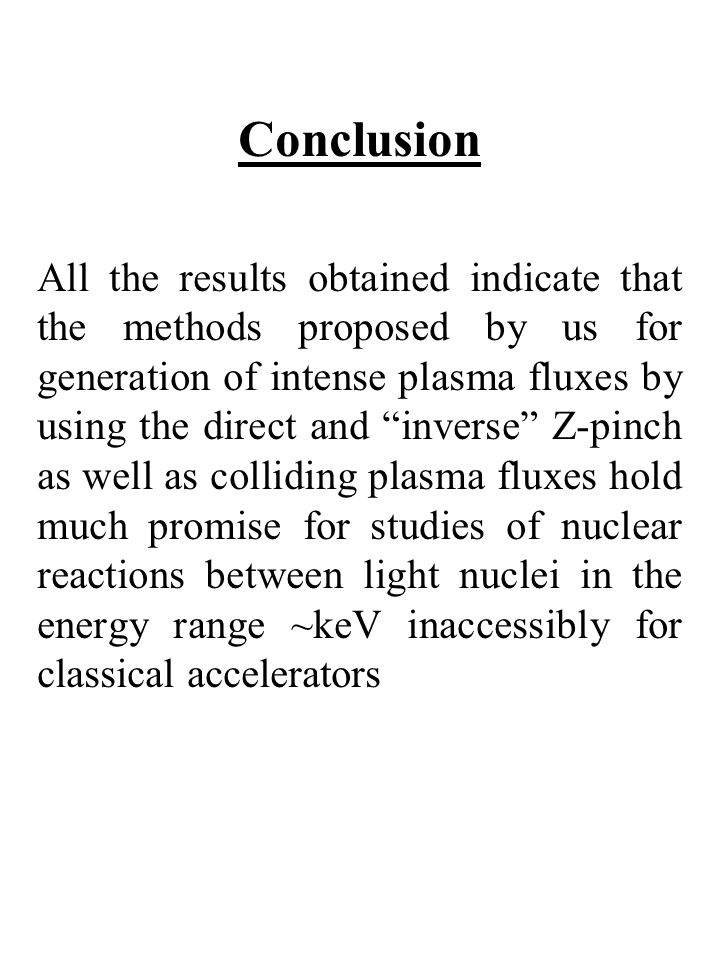 Conclusion All the results obtained indicate that the methods proposed by us for generation of intense plasma fluxes by using the direct and inverse Z-pinch as well as colliding plasma fluxes hold much promise for studies of nuclear reactions between light nuclei in the energy range ~keV inaccessibly for classical accelerators