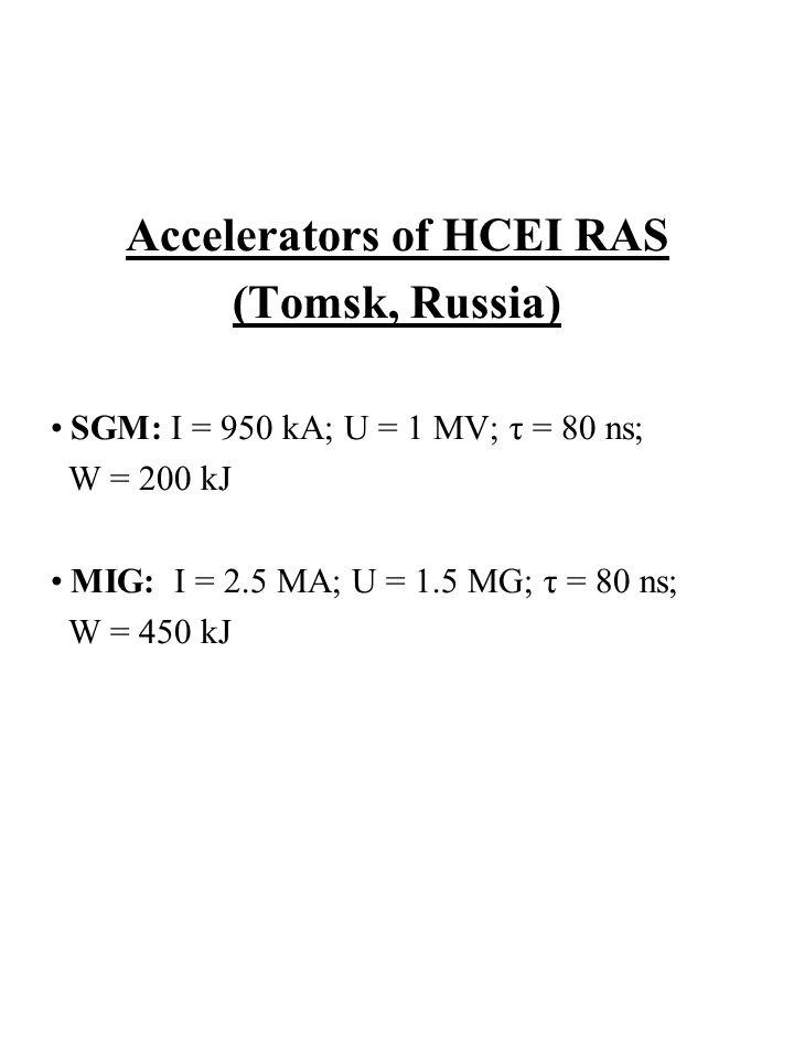 Accelerators of HCEI RAS (Tomsk, Russia) SGM: I = 950 kA; U = 1 MV; τ = 80 ns; W = 200 kJ MIG: I = 2.5 MA; U = 1.5 MG; τ = 80 ns; W = 450 kJ