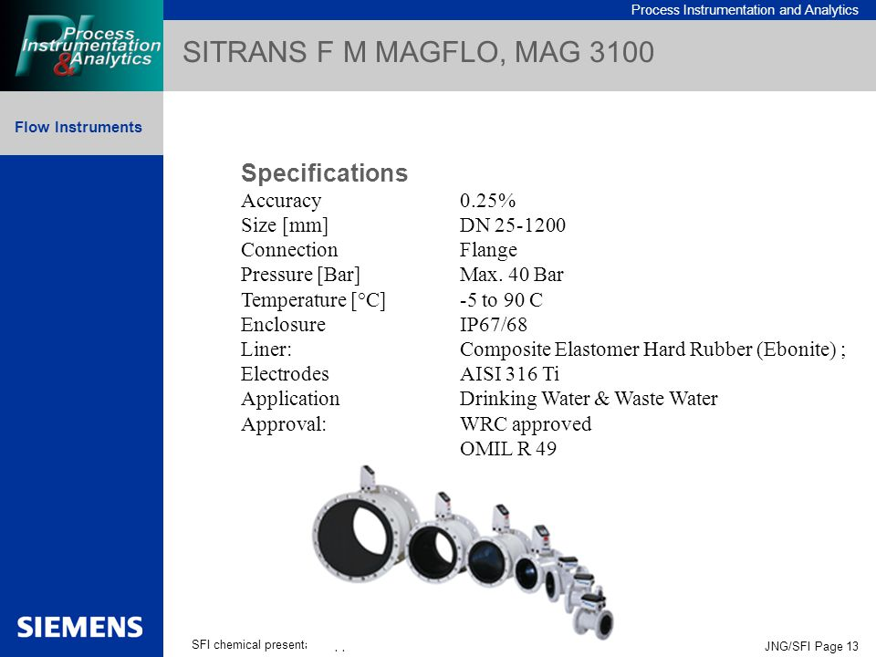 Process Instrumentation and Analytics Flow Instruments SFI chemical presentation.ppt JNG/SFI Page 13 SITRANS F M MAGFLO, MAG 3100 Specifications Accuracy0.25% Size [mm]DN 25-1200 ConnectionFlange Pressure [Bar]Max.