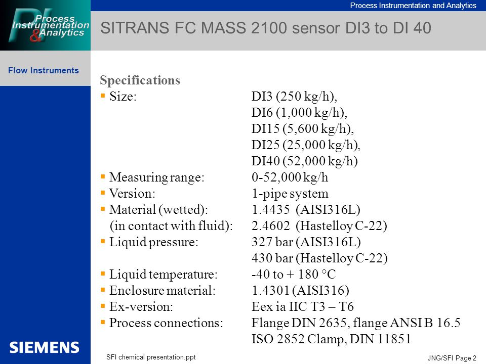 Process Instrumentation and Analytics Flow Instruments SFI chemical presentation.ppt JNG/SFI Page 2 SITRANS FC MASS 2100 sensor DI3 to DI 40 Specifications  Size:DI3 (250 kg/h), DI6 (1,000 kg/h), DI15 (5,600 kg/h), DI25 (25,000 kg/h), DI40 (52,000 kg/h)  Measuring range:0-52,000 kg/h  Version:1-pipe system  Material (wetted):1.4435 (AISI316L) (in contact with fluid):2.4602 (Hastelloy C-22)  Liquid pressure:327 bar (AISI316L) 430 bar (Hastelloy C-22)  Liquid temperature:-40 to + 180 °C  Enclosure material:1.4301 (AISI316)  Ex-version:Eex ia IIC T3 – T6  Process connections:Flange DIN 2635, flange ANSI B 16.5 ISO 2852 Clamp, DIN 11851