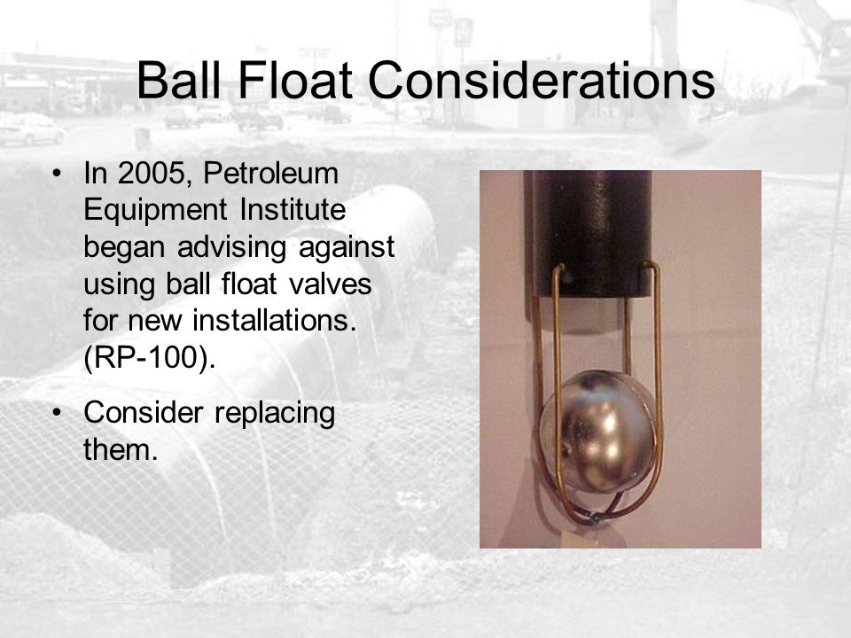 Ball Float Considerations In 2005, Petroleum Equipment Institute began advising against using ball float valves for new installations. (RP-100). Consi
