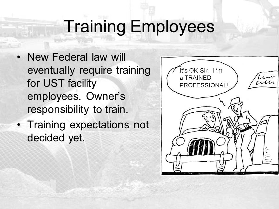 Training Employees New Federal law will eventually require training for UST facility employees. Owner's responsibility to train. Training expectations