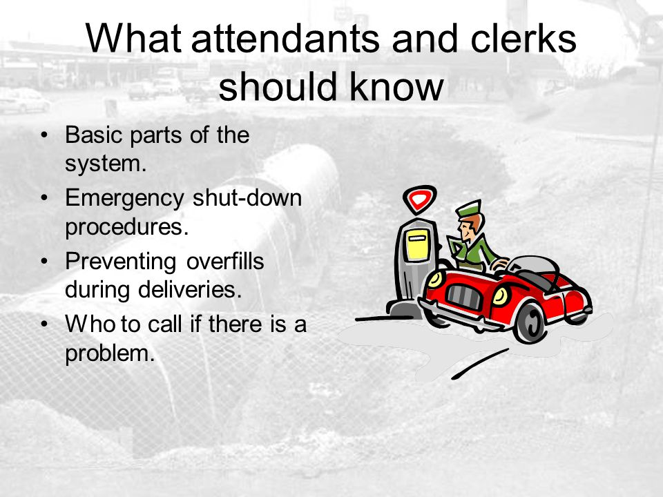 What attendants and clerks should know Basic parts of the system. Emergency shut-down procedures. Preventing overfills during deliveries. Who to call