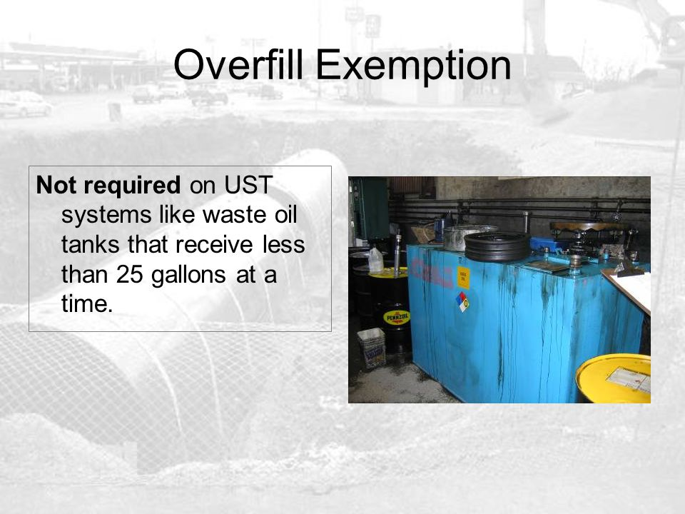 Overfill Exemption Not required on UST systems like waste oil tanks that receive less than 25 gallons at a time.